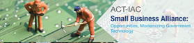 ACT-IAC Small Business Alliance: Opportunities, Modernizing Government Technology 7/24